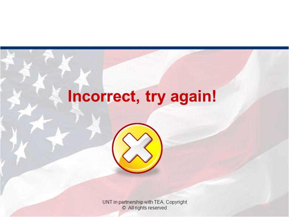 Incorrect, try again! UNT in partnership with TEA, Copyright © All rights reserved