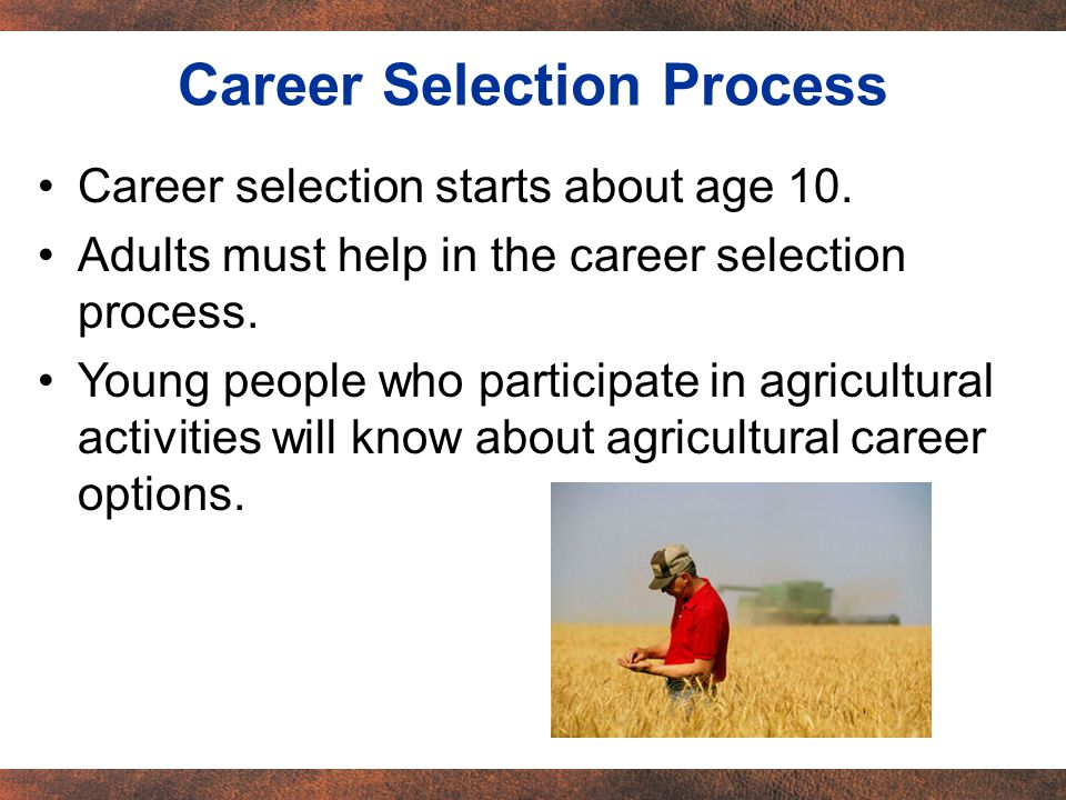 Career selection starts about age 10. Adults must help in the career selection process.