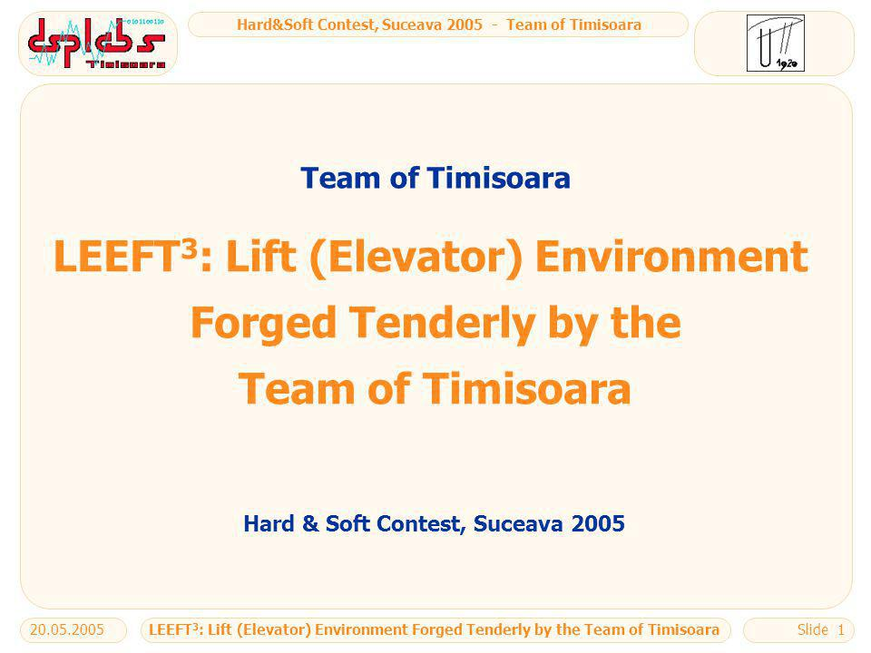 Hard&Soft Contest, Suceava 2005 - Team of Timisoara LEEFT 3 : Lift (Elevator) Environment Forged Tenderly by the Team of Timisoara20.05.2005Slide 1 LEEFT 3 : Lift (Elevator) Environment Forged Tenderly by the Team of Timisoara Hard & Soft Contest, Suceava 2005