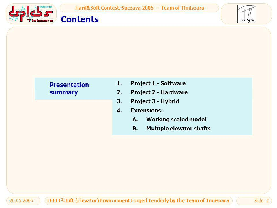Hard&Soft Contest, Suceava 2005 - Team of Timisoara LEEFT 3 : Lift (Elevator) Environment Forged Tenderly by the Team of Timisoara20.05.2005Slide 2 Presentation summary 1.Project 1 - Software 2.Project 2 - Hardware 3.Project 3 - Hybrid 4.Extensions: A.Working scaled model B.Multiple elevator shafts Contents