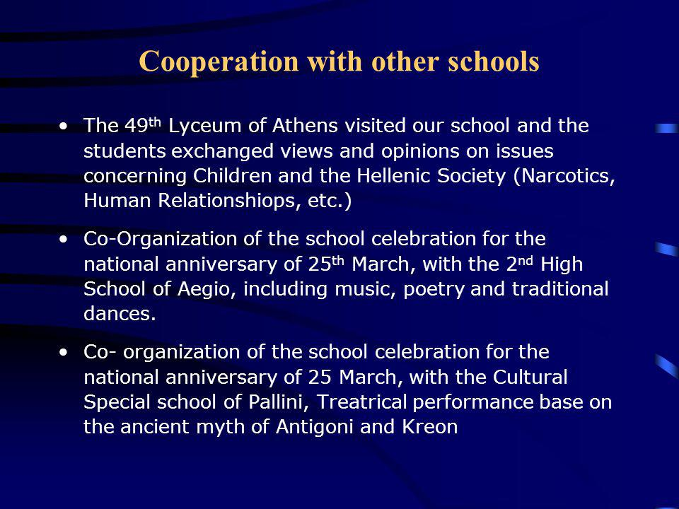 Cooperation with other schools The 49 th Lyceum of Athens visited our school and the students exchanged views and opinions on issues concerning Children and the Hellenic Society (Narcotics, Human Relationshiops, etc.) Co-Organization of the school celebration for the national anniversary of 25 th March, with the 2 nd High School of Aegio, including music, poetry and traditional dances.