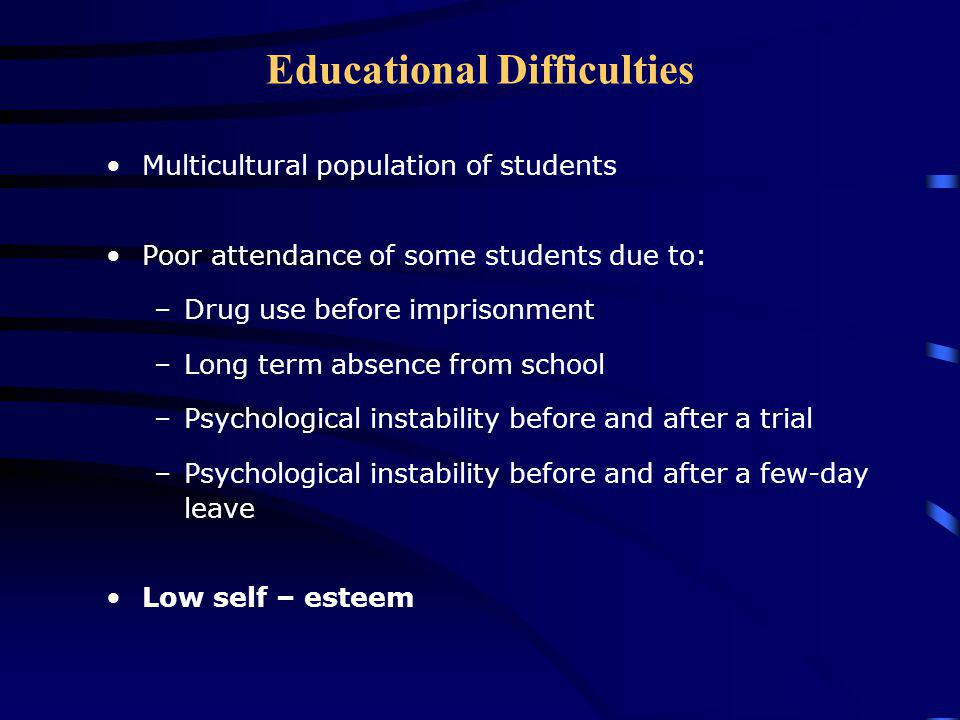 Educational Difficulties Multicultural population of students Poor attendance of some students due to: –Drug use before imprisonment –Long term absence from school –Psychological instability before and after a trial –Psychological instability before and after a few-day leave Low self – esteem
