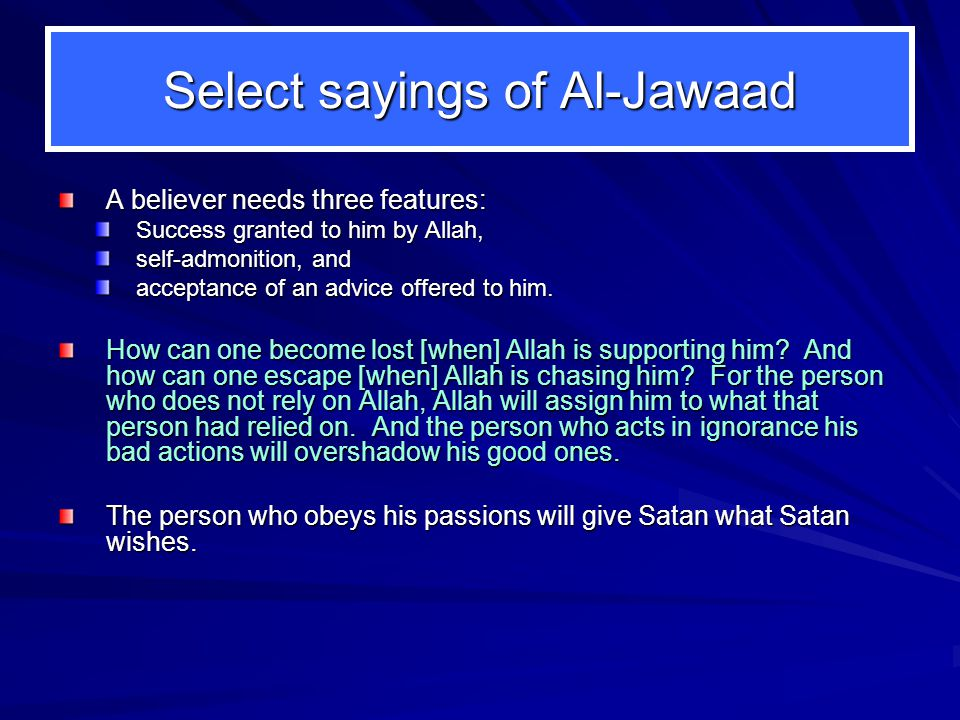 Select sayings of Al-Jawaad A believer needs three features: A believer needs three features: Success granted to him by Allah, self-admonition, and acceptance of an advice offered to him.