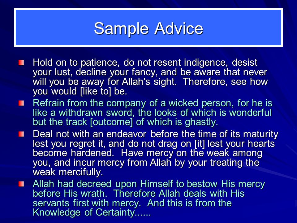 Sample Advice Hold on to patience, do not resent indigence, desist your lust, decline your fancy, and be aware that never will you be away for Allah s sight.