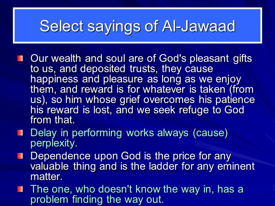 Select sayings of Al-Jawaad Our wealth and soul are of God s pleasant gifts to us, and deposited trusts, they cause happiness and pleasure as long as we enjoy them, and reward is for whatever is taken (from us), so him whose grief overcomes his patience his reward is lost, and we seek refuge to God from that.