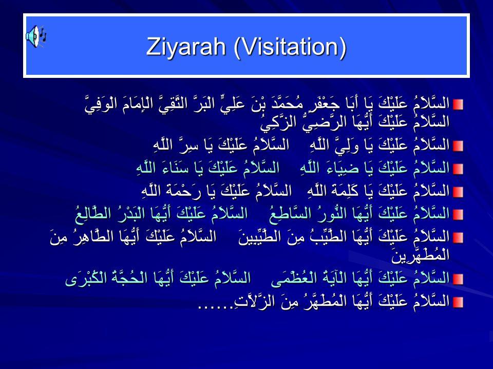 Ziyarah (Visitation) السَّلاَمُ عَلَيْكَ يَا أَبَا جَعْفَرٍ مُحَمَّدَ بْنَ عَلِيٍّ الْبَرَّ التَّقِيَّ الْإِمَامَ الْوَفِيَّ السَّلاَمُ عَلَيْكَ أَيُّهَا الرَّضِيُّ الزَّكِيُ السَّلاَمُ عَلَيْكَ يَا وَلِيَّ اللَّهِ السَّلاَمُ عَلَيْكَ يَا سِرَّ اللَّهِ السَّلاَمُ عَلَيْكَ يَا ضِيَاءَ اللَّهِ السَّلاَمُ عَلَيْكَ يَا سَنَاءَ اللَّهِ السَّلاَمُ عَلَيْكَ يَا كَلِمَةَ اللَّهِ السَّلاَمُ عَلَيْكَ يَا رَحْمَةَ اللَّهِ السَّلاَمُ عَلَيْكَ أَيُّهَا النُّورُ السَّاطِعُ السَّلاَمُ عَلَيْكَ أَيُّهَا الْبَدْرُ الطَّالِعُ السَّلاَمُ عَلَيْكَ أَيُّهَا الطَّيِّبُ مِنَ الطَّيِّبِينَ السَّلاَمُ عَلَيْكَ أَيُّهَا الطَّاهِرُ مِنَ الْمُطَهَّرِينَ السَّلاَمُ عَلَيْكَ أَيُّهَا الْآيَةُ الْعُظْمَى السَّلاَمُ عَلَيْكَ أَيُّهَا الْحُجَّةُ الْكُبْرَى السَّلاَمُ عَلَيْكَ أَيُّهَا الْمُطَهَّرُ مِنَ الزَّلاَّتِ……