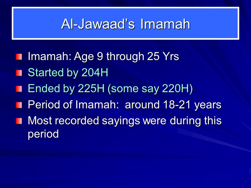 Al-Jawaads Imamah Imamah: Age 9 through 25 Yrs Started by 204H Ended by 225H (some say 220H) Period of Imamah: around 18-21 years Most recorded sayings were during this period