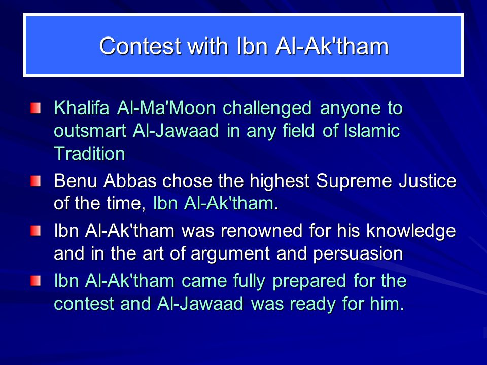 Contest with Ibn Al-Ak tham Khalifa Al Ma Moon challenged anyone to outsmart Al Jawaad in any field of Islamic Tradition Benu Abbas chose the highest Supreme Justice of the time, Ibn Al Ak tham.