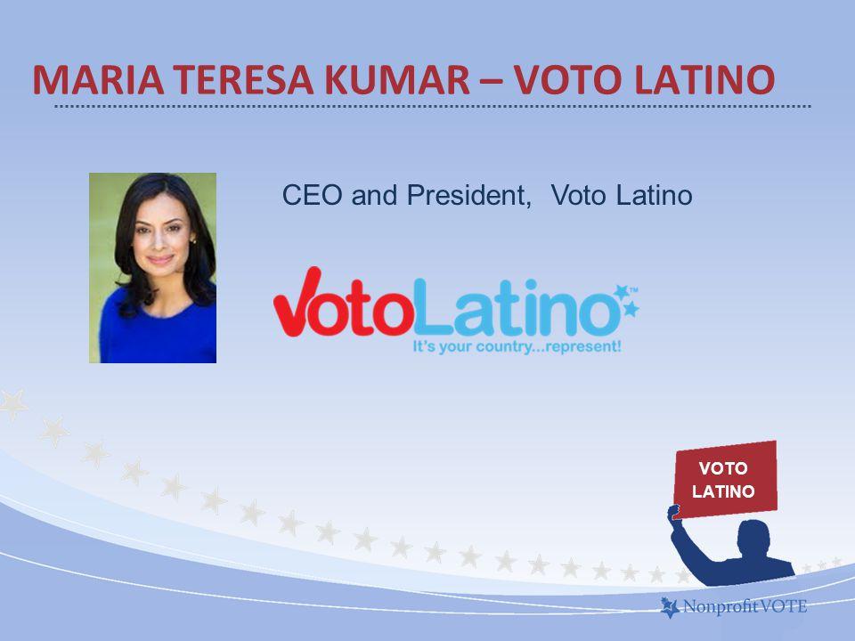 MARIA TERESA KUMAR – VOTO LATINO VOTO LATINO CEO and President, Voto Latino