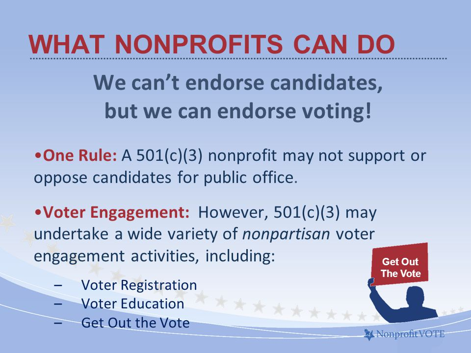 WHAT NONPROFITS CAN DO We cant endorse candidates, but we can endorse voting.