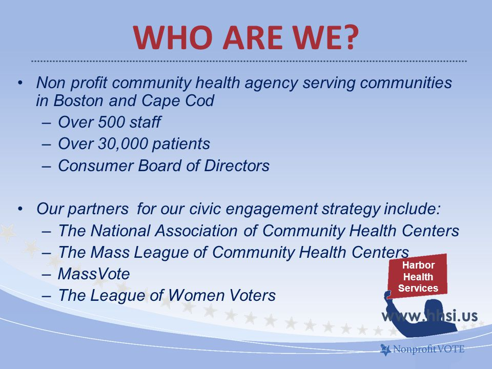 Non profit community health agency serving communities in Boston and Cape Cod –Over 500 staff –Over 30,000 patients –Consumer Board of Directors Our partners for our civic engagement strategy include: –The National Association of Community Health Centers –The Mass League of Community Health Centers –MassVote –The League of Women Voters WHO ARE WE.