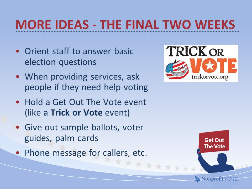 MORE IDEAS - THE FINAL TWO WEEKS Orient staff to answer basic election questions When providing services, ask people if they need help voting Hold a Get Out The Vote event (like a Trick or Vote event) Give out sample ballots, voter guides, palm cards Phone message for callers, etc.