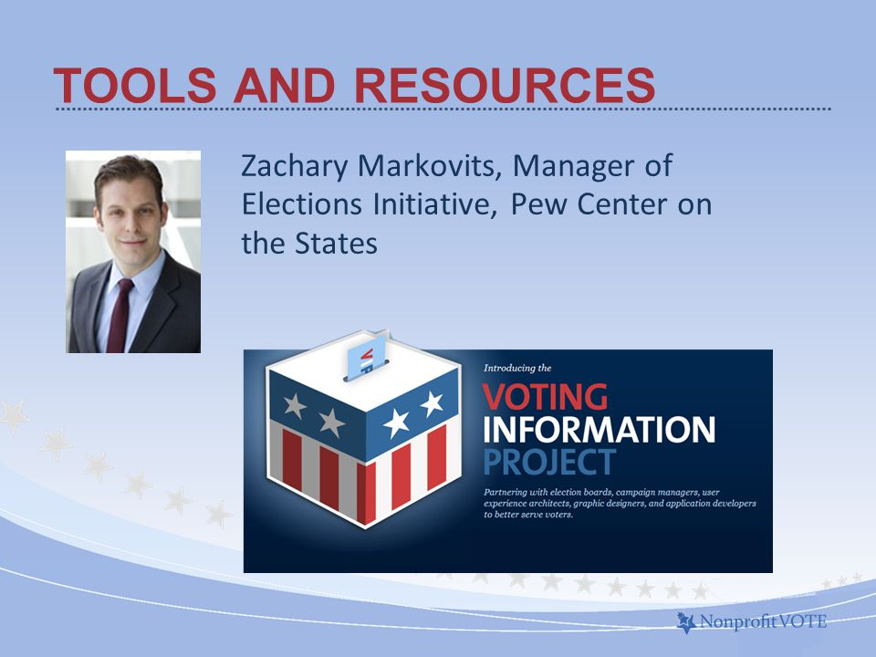 Zachary Markovits, Manager of Elections Initiative, Pew Center on the States TOOLS AND RESOURCES