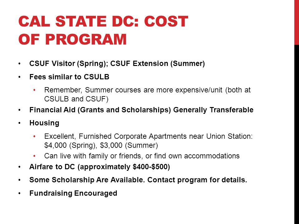 CAL STATE DC: COST OF PROGRAM CSUF Visitor (Spring); CSUF Extension (Summer) Fees similar to CSULB Remember, Summer courses are more expensive/unit (both at CSULB and CSUF) Financial Aid (Grants and Scholarships) Generally Transferable Housing Excellent, Furnished Corporate Apartments near Union Station: $4,000 (Spring), $3,000 (Summer) Can live with family or friends, or find own accommodations Airfare to DC (approximately $400-$500) Some Scholarship Are Available.