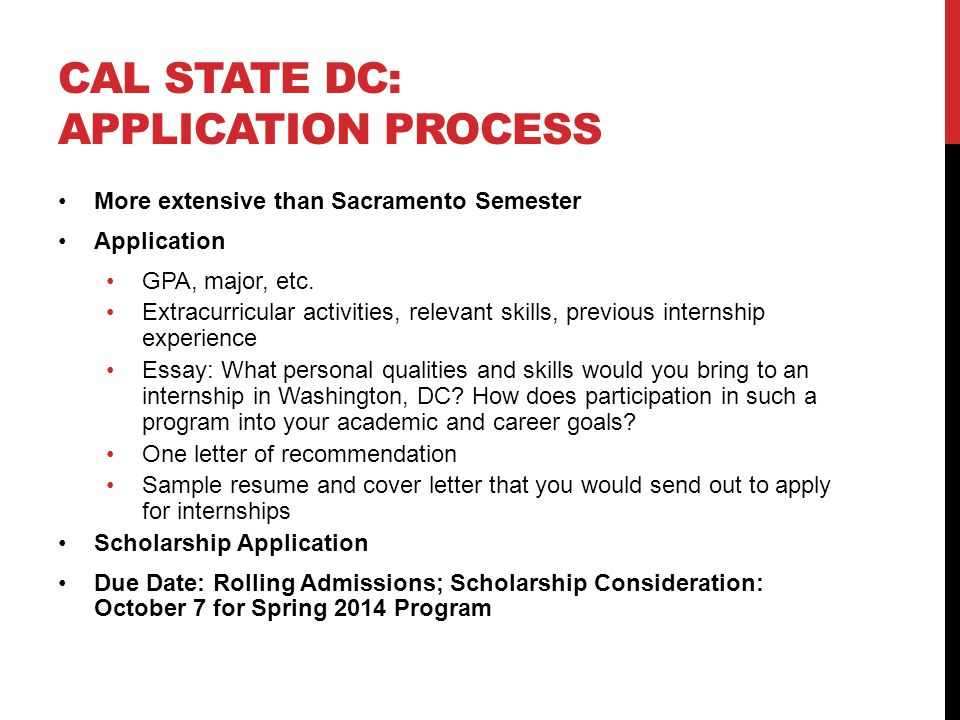 CAL STATE DC: APPLICATION PROCESS More extensive than Sacramento Semester Application GPA, major, etc. Extracurricular activities, relevant skills, pr