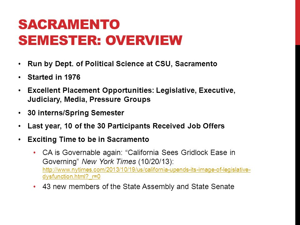 SACRAMENTO SEMESTER: OVERVIEW Run by Dept. of Political Science at CSU, Sacramento Started in 1976 Excellent Placement Opportunities: Legislative, Exe
