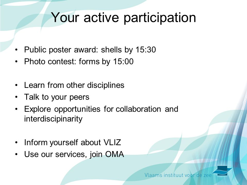 Your active participation Public poster award: shells by 15:30 Photo contest: forms by 15:00 Learn from other disciplines Talk to your peers Explore opportunities for collaboration and interdiscipinarity Inform yourself about VLIZ Use our services, join OMA