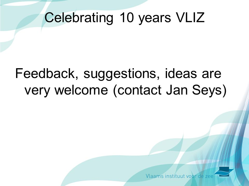 Celebrating 10 years VLIZ Feedback, suggestions, ideas are very welcome (contact Jan Seys)