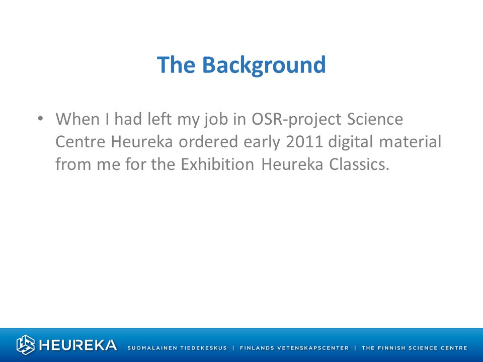 The Background When I had left my job in OSR-project Science Centre Heureka ordered early 2011 digital material from me for the Exhibition Heureka Cla