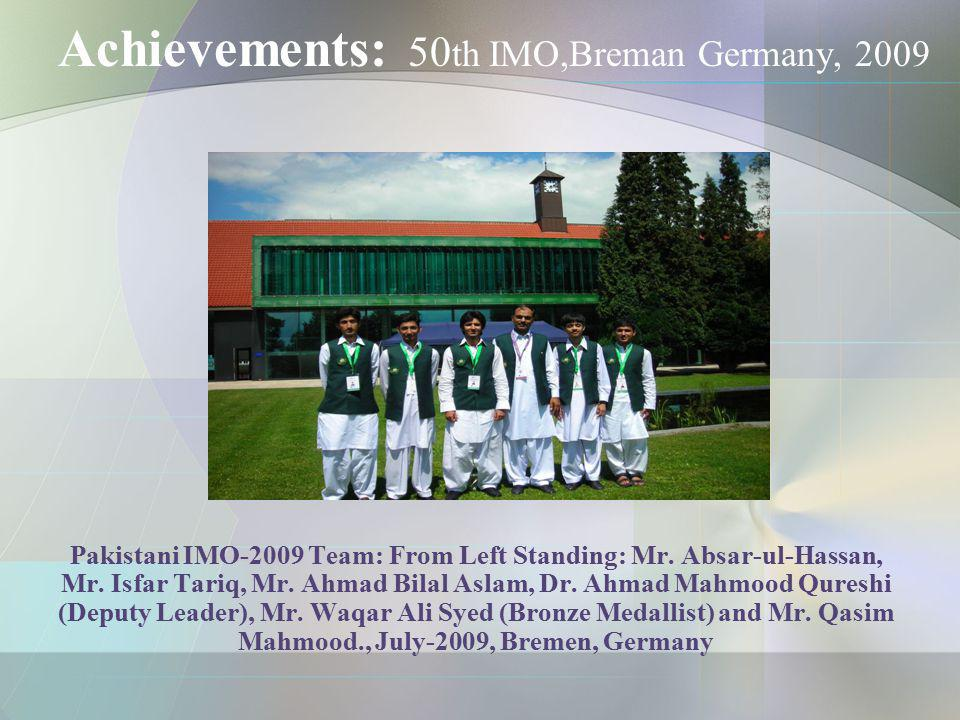 Achievements: 50 th IMO,Breman Germany, 2009 Pakistani IMO-2009 Team: From Left Standing: Mr. Absar-ul-Hassan, Mr. Isfar Tariq, Mr. Ahmad Bilal Aslam,