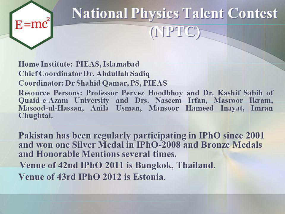 National Physics Talent Contest (NPTC) Home Institute: PIEAS, Islamabad Chief Coordinator Dr. Abdullah Sadiq Coordinator: Dr Shahid Qamar, PS, PIEAS R