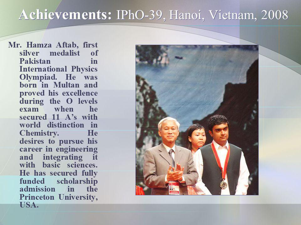 Achievements: IPhO-39, Hanoi, Vietnam, 2008 Mr. Hamza Aftab, first silver medalist of Pakistan in International Physics Olympiad. He was born in Multa