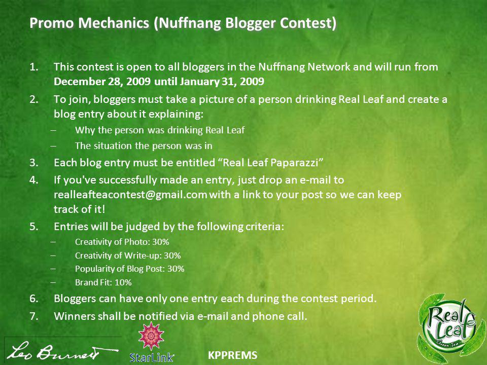 KPPREMS Promo Mechanics (Nuffnang Blogger Contest) 1.This contest is open to all bloggers in the Nuffnang Network and will run from December 28, 2009 until January 31, 2009 2.To join, bloggers must take a picture of a person drinking Real Leaf and create a blog entry about it explaining: –Why the person was drinking Real Leaf –The situation the person was in 3.Each blog entry must be entitled Real Leaf Paparazzi 4.If you ve successfully made an entry, just drop an e-mail to realleafteacontest@gmail.com with a link to your post so we can keep track of it.