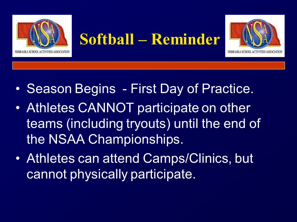 Season Begins - First Day of Practice. Athletes CANNOT participate on other teams (including tryouts) until the end of the NSAA Championships. Athlete