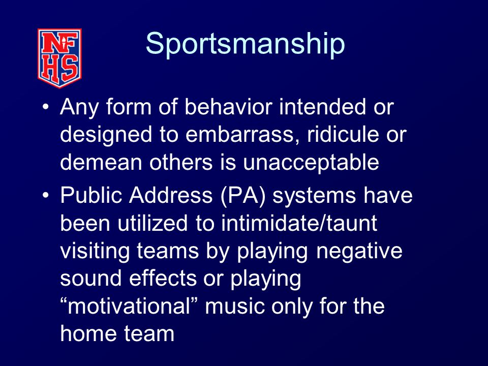 Sportsmanship Any form of behavior intended or designed to embarrass, ridicule or demean others is unacceptable Public Address (PA) systems have been