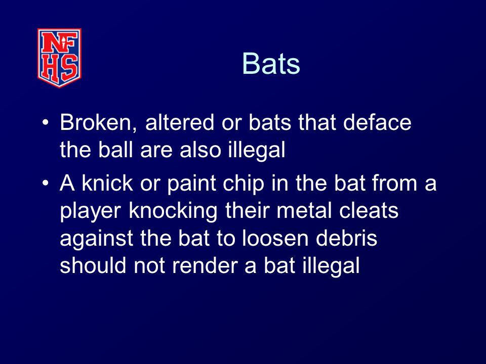 Bats Broken, altered or bats that deface the ball are also illegal A knick or paint chip in the bat from a player knocking their metal cleats against