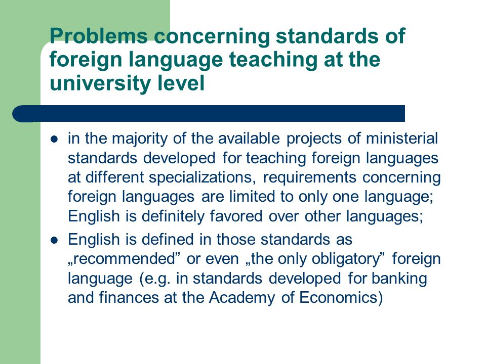 Problems concerning standards of foreign language teaching at the university level in the majority of the available projects of ministerial standards developed for teaching foreign languages at different specializations, requirements concerning foreign languages are limited to only one language; English is definitely favored over other languages; English is defined in those standards as recommended or even the only obligatory foreign language (e.g.
