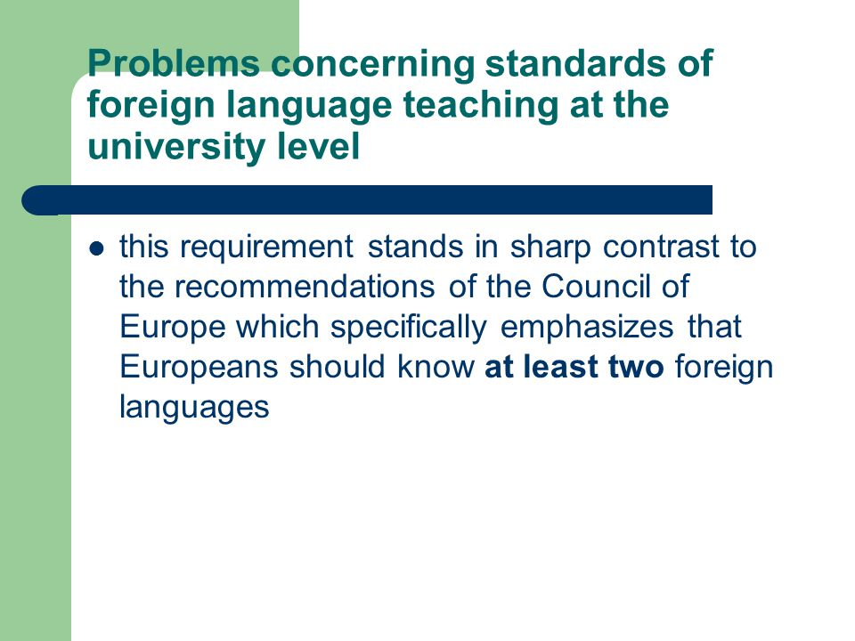 Problems concerning standards of foreign language teaching at the university level this requirement stands in sharp contrast to the recommendations of the Council of Europe which specifically emphasizes that Europeans should know at least two foreign languages
