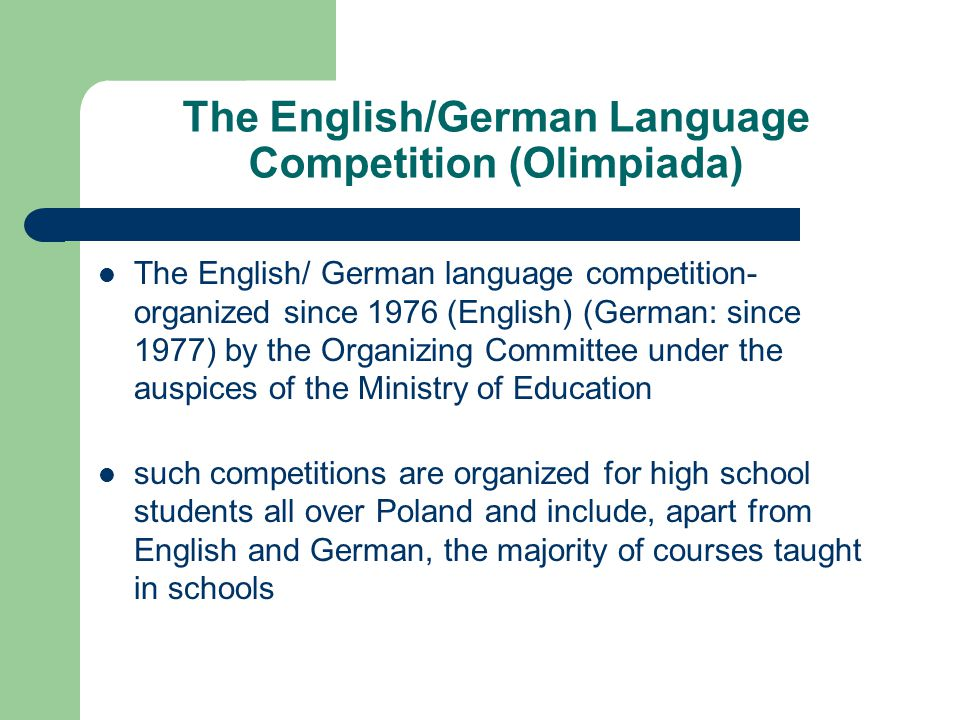 The English/German Language Competition (Olimpiada) The English/ German language competition- organized since 1976 (English) (German: since 1977) by the Organizing Committee under the auspices of the Ministry of Education such competitions are organized for high school students all over Poland and include, apart from English and German, the majority of courses taught in schools