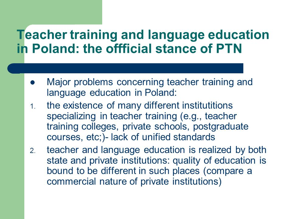 Major problems (2) lack of a unified strategy that would implement the necessary changes in the system of teacher education lack of a coherent and clear framework within which such a strategy might be implemented lack of a unified system controling the quality of education in ALL (i.e., state and private) institutions