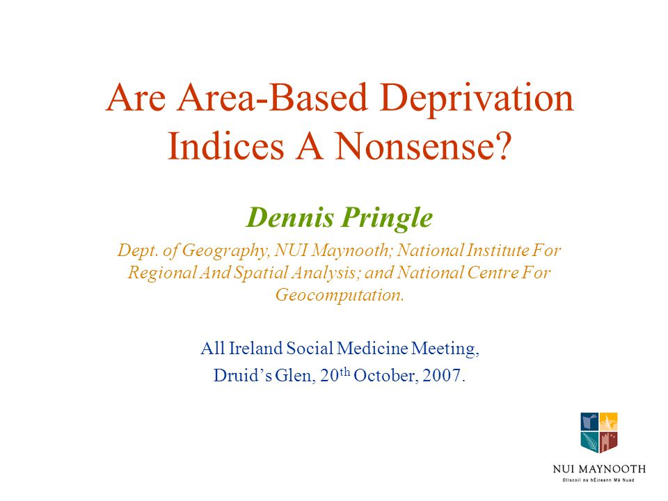 Are Area-Based Deprivation Indices A Nonsense? Dennis Pringle Dept. of Geography, NUI Maynooth; National Institute For Regional And Spatial Analysis;