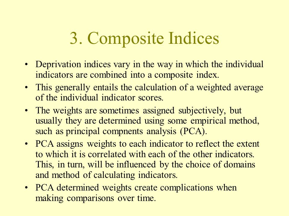 3. Composite Indices Deprivation indices vary in the way in which the individual indicators are combined into a composite index. This generally entail