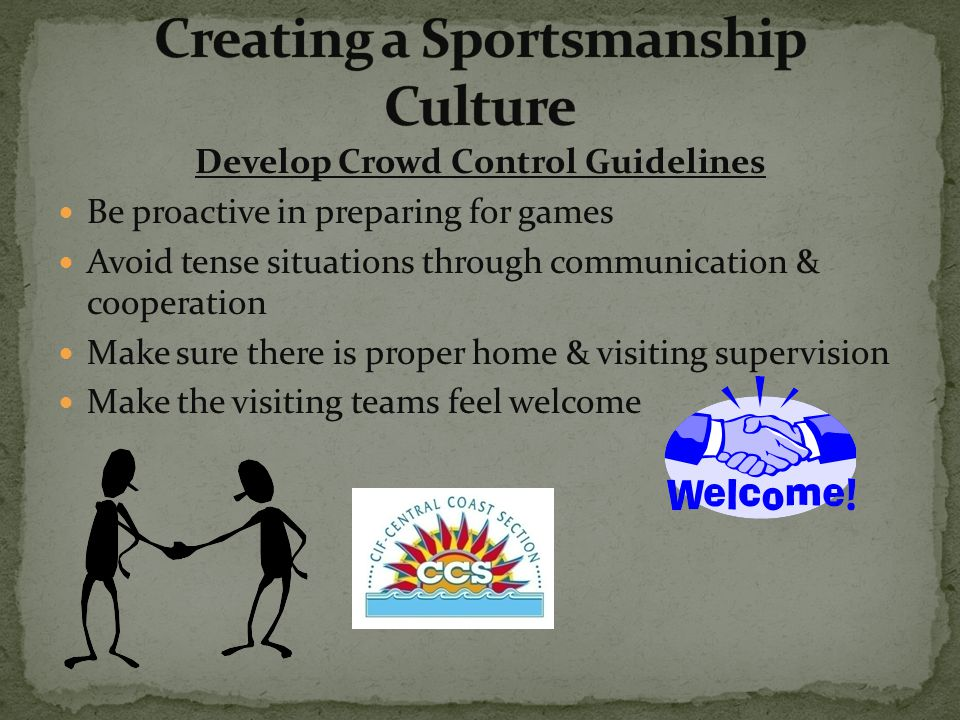 Develop Crowd Control Guidelines Be proactive in preparing for games Avoid tense situations through communication & cooperation Make sure there is proper home & visiting supervision Make the visiting teams feel welcome