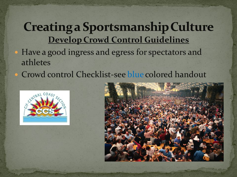 Develop Crowd Control Guidelines Have a good ingress and egress for spectators and athletes Crowd control Checklist-see blue colored handout