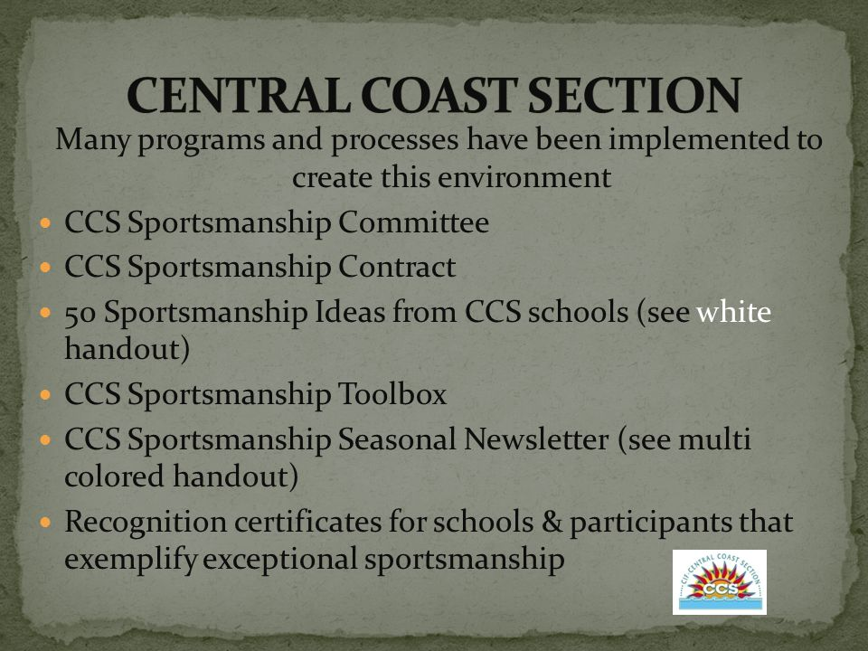 Many programs and processes have been implemented to create this environment CCS Sportsmanship Committee CCS Sportsmanship Contract 50 Sportsmanship Ideas from CCS schools (see white handout) CCS Sportsmanship Toolbox CCS Sportsmanship Seasonal Newsletter (see multi colored handout) Recognition certificates for schools & participants that exemplify exceptional sportsmanship