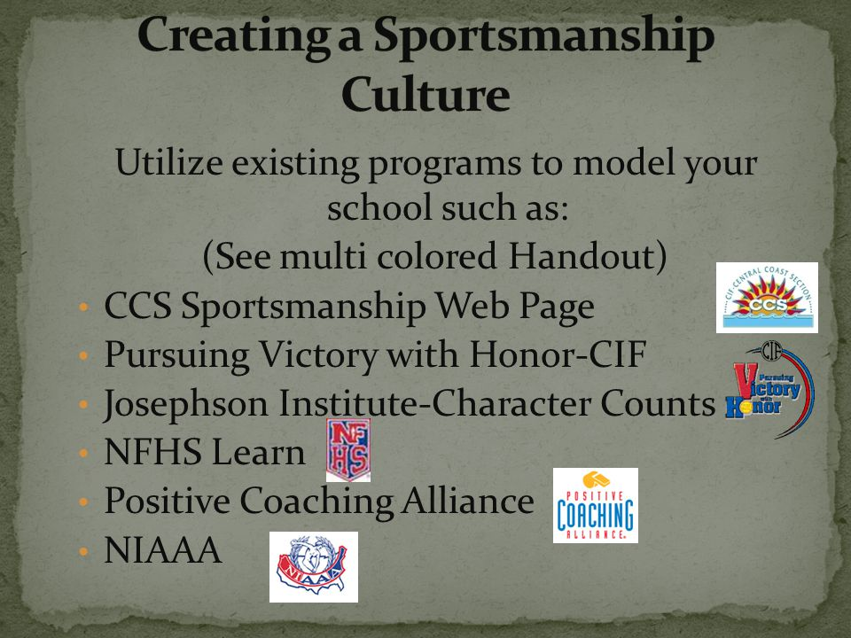 Utilize existing programs to model your school such as: (See multi colored Handout) CCS Sportsmanship Web Page Pursuing Victory with Honor-CIF Josephson Institute-Character Counts NFHS Learn Positive Coaching Alliance NIAAA