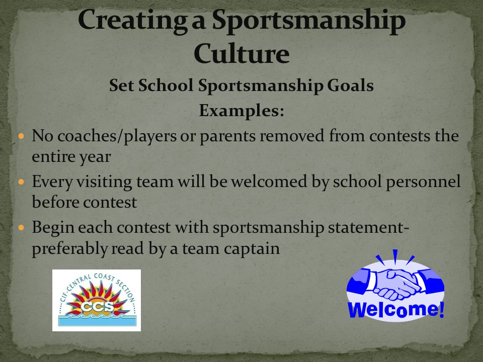 Set School Sportsmanship Goals Examples: No coaches/players or parents removed from contests the entire year Every visiting team will be welcomed by school personnel before contest Begin each contest with sportsmanship statement- preferably read by a team captain