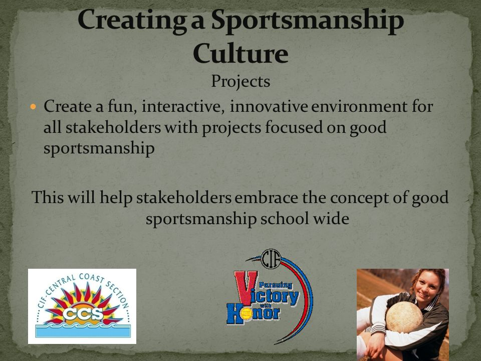 Projects Create a fun, interactive, innovative environment for all stakeholders with projects focused on good sportsmanship This will help stakeholders embrace the concept of good sportsmanship school wide