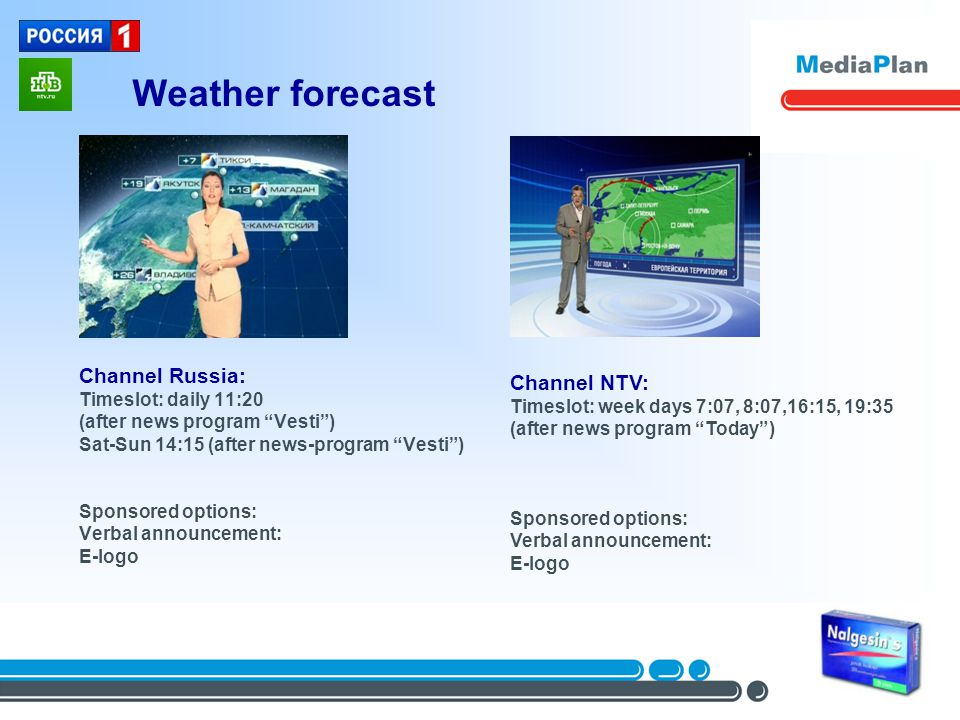 Weather forecast Channel Russia: Timeslot: daily 11:20 (after news program Vesti) Sat-Sun 14:15 (after news-program Vesti) Sponsored options: Verbal announcement: E-logo Channel NTV: Timeslot: week days 7:07, 8:07,16:15, 19:35 (after news program Today) Sponsored options: Verbal announcement: E-logo