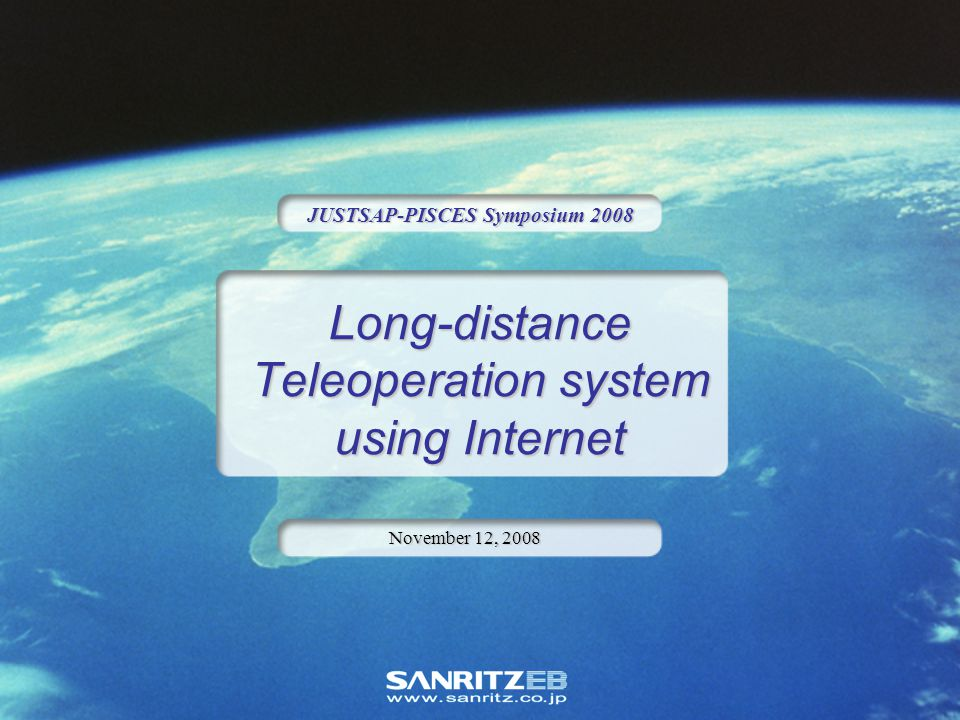 Long-distance Teleoperation system using Internet JUSTSAP-PISCES Symposium 2008 November 12, 2008