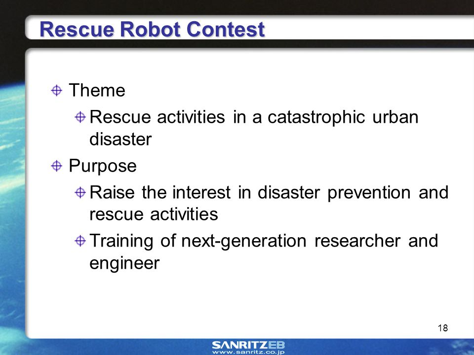 18 Theme Rescue activities in a catastrophic urban disaster Purpose Raise the interest in disaster prevention and rescue activities Training of next-generation researcher and engineer Rescue Robot Contest