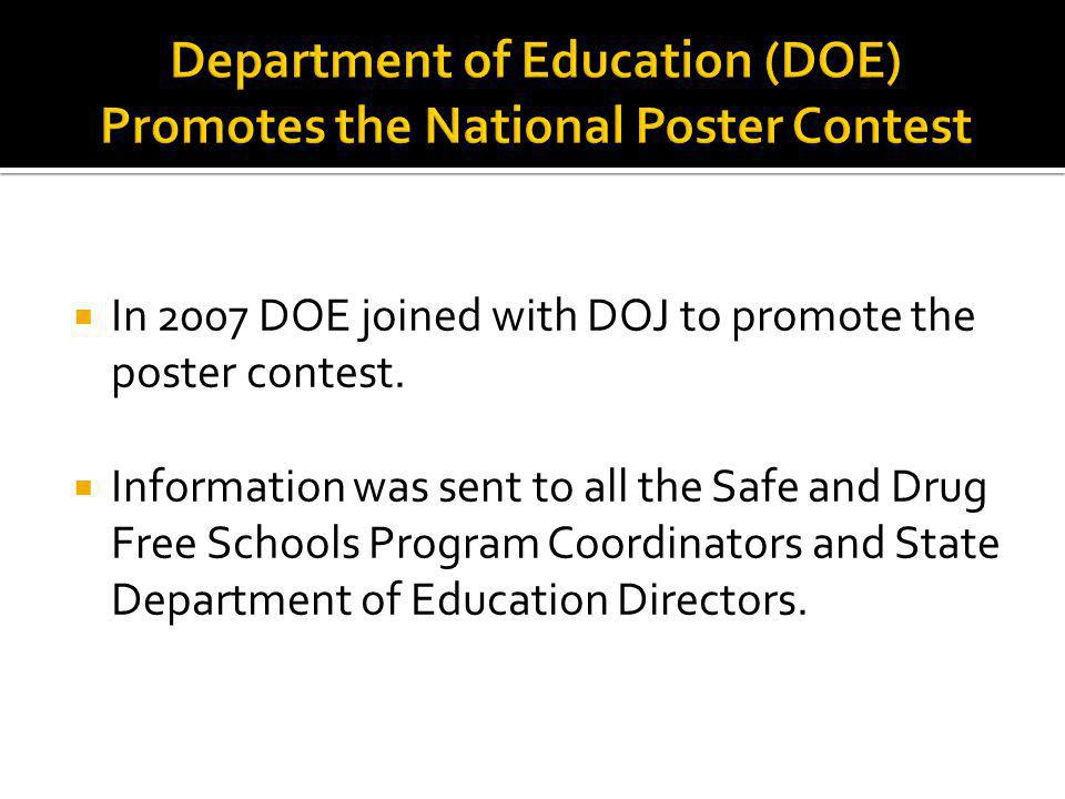In 2007 DOE joined with DOJ to promote the poster contest. Information was sent to all the Safe and Drug Free Schools Program Coordinators and State D