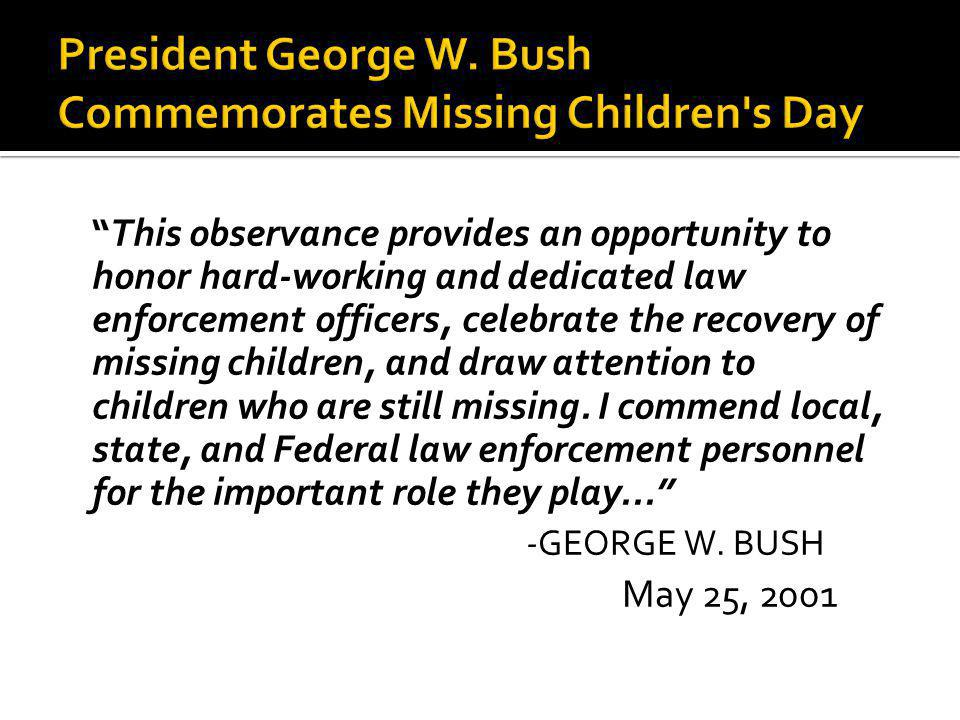 This observance provides an opportunity to honor hard-working and dedicated law enforcement officers, celebrate the recovery of missing children, and draw attention to children who are still missing.