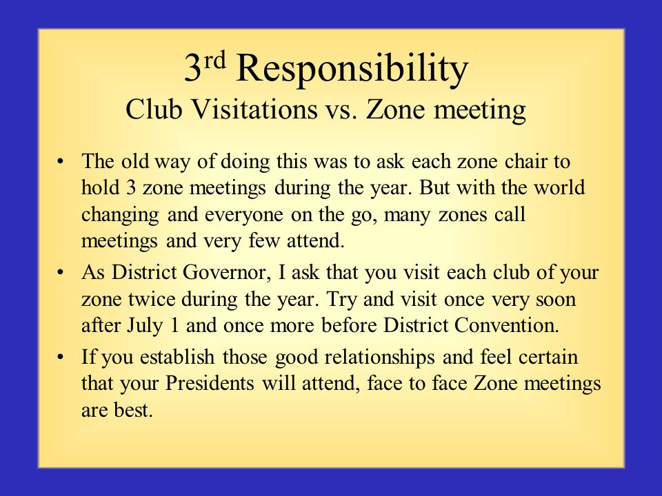 3 rd Responsibility Club Visitations vs. Zone meeting The old way of doing this was to ask each zone chair to hold 3 zone meetings during the year. Bu