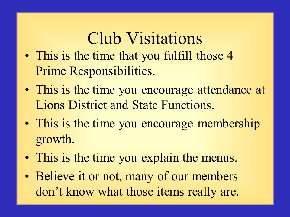 Club Visitations This is the time that you fulfill those 4 Prime Responsibilities.