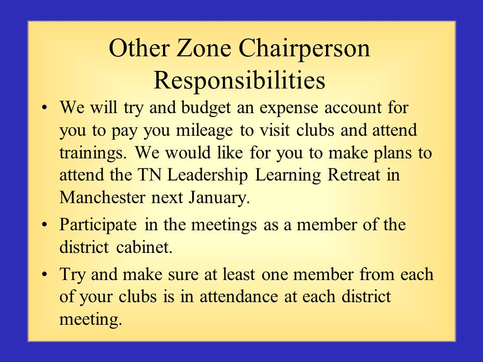 Other Zone Chairperson Responsibilities We will try and budget an expense account for you to pay you mileage to visit clubs and attend trainings.